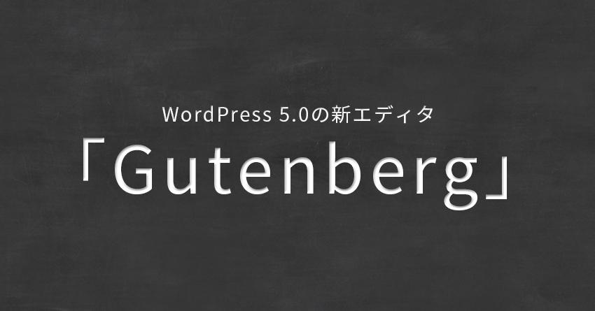 WordPress 5.0の新エディタ「Gutenberg」で記事を書いてみた。