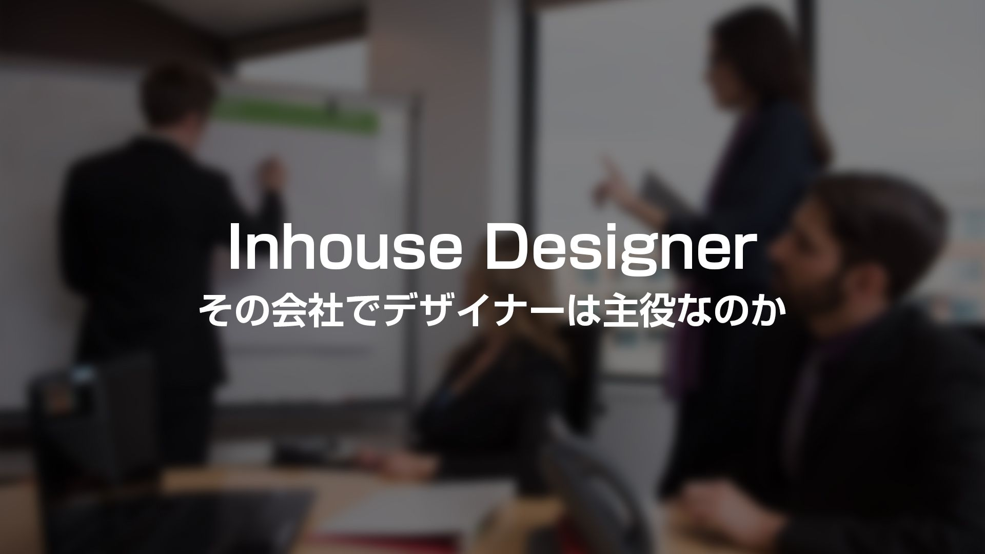 インハウスデザイナーの会社選びの重要な基準【主役になれるか】