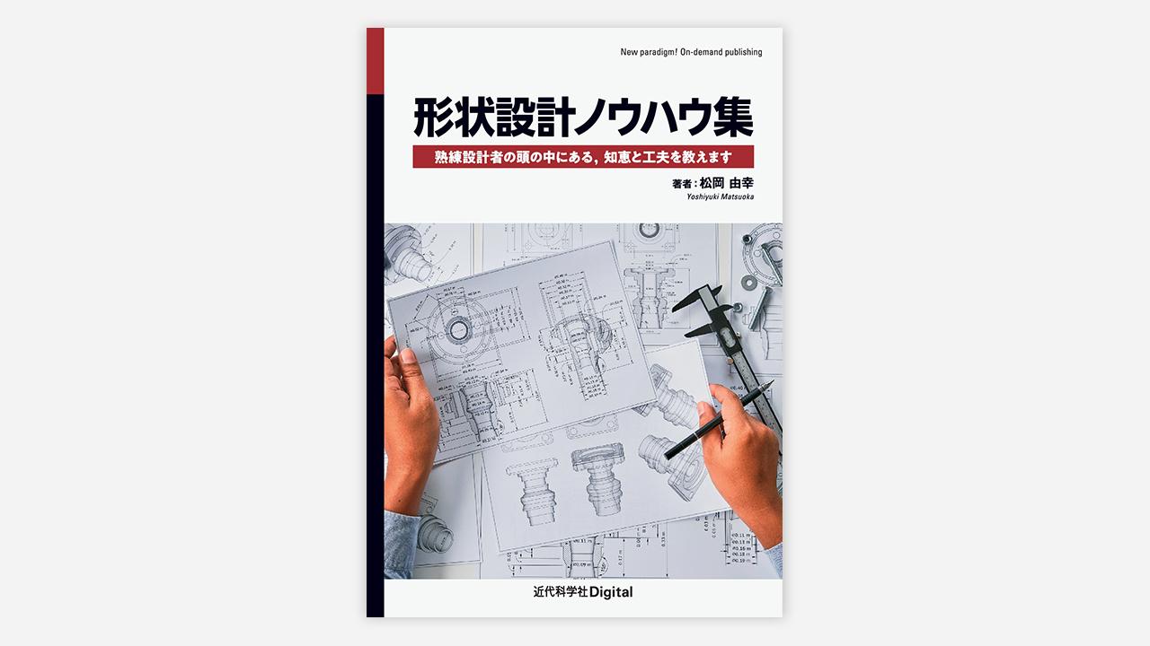 技術者・デザイナー必携! 『形状設計ノウハウ集 熟練設計者の頭の中にある,知恵と工夫を教えます』発売